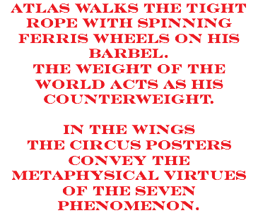Atlas walks the tight rope with spinning ferris wheels on his barbel. the weight of the world acts as his counterweight. in the wings the circus posters convey the metaphysical virtues of the seven phenomenon.